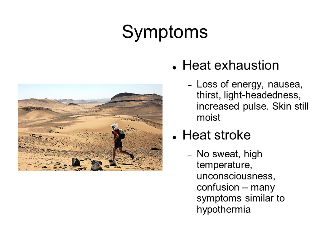 Symptoms Heat exhaustion  Loss of energy, nausea, thirst, light-headedness, increased pulse.