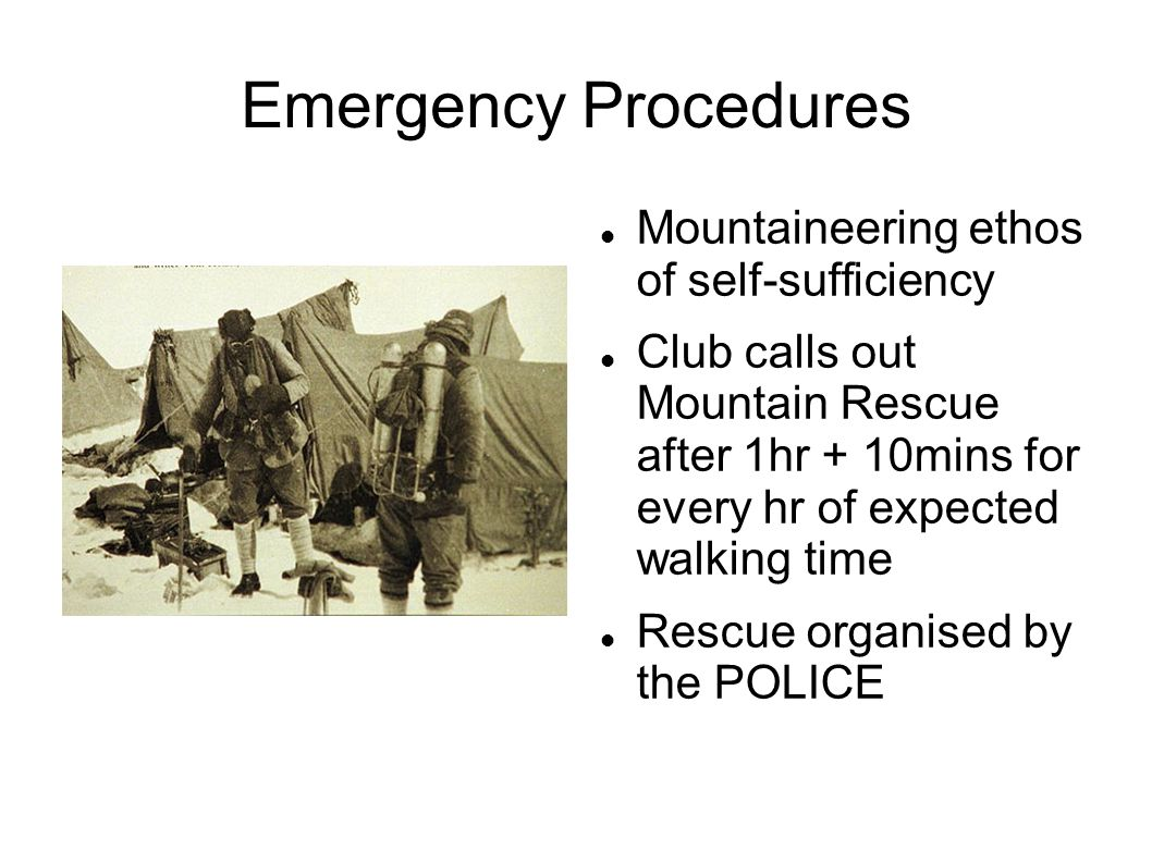 Emergency Procedures Mountaineering ethos of self-sufficiency Club calls out Mountain Rescue after 1hr + 10mins for every hr of expected walking time Rescue organised by the POLICE