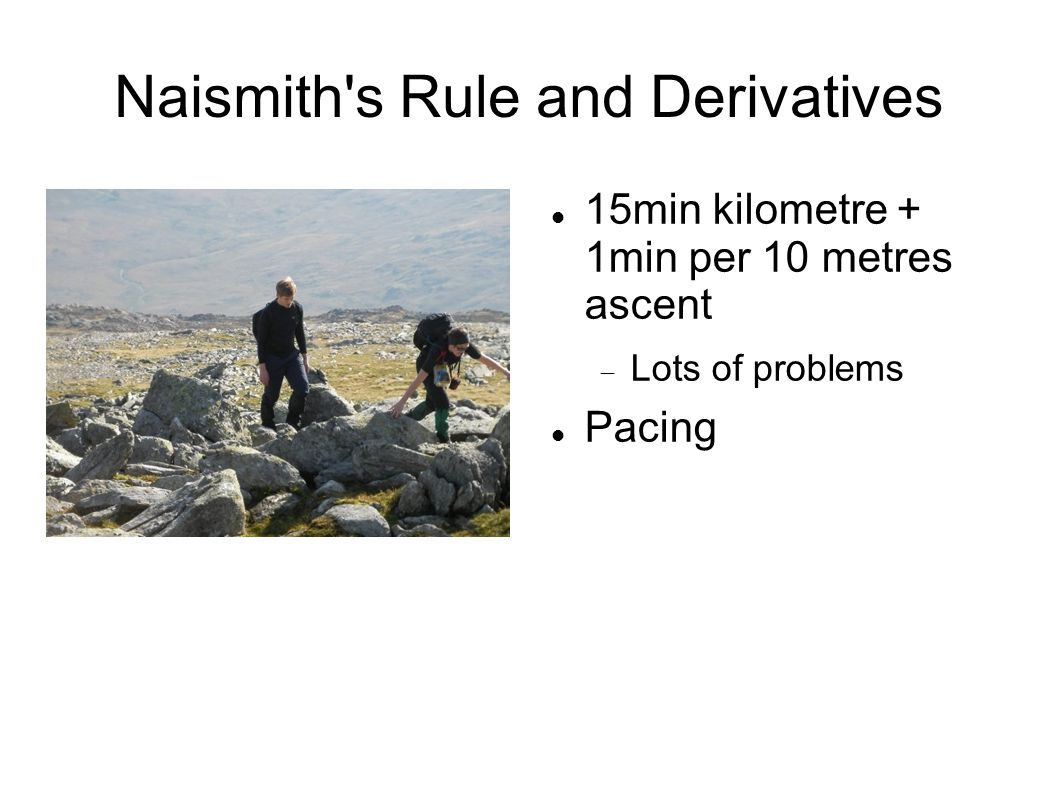 Naismith s Rule and Derivatives 15min kilometre + 1min per 10 metres ascent  Lots of problems Pacing