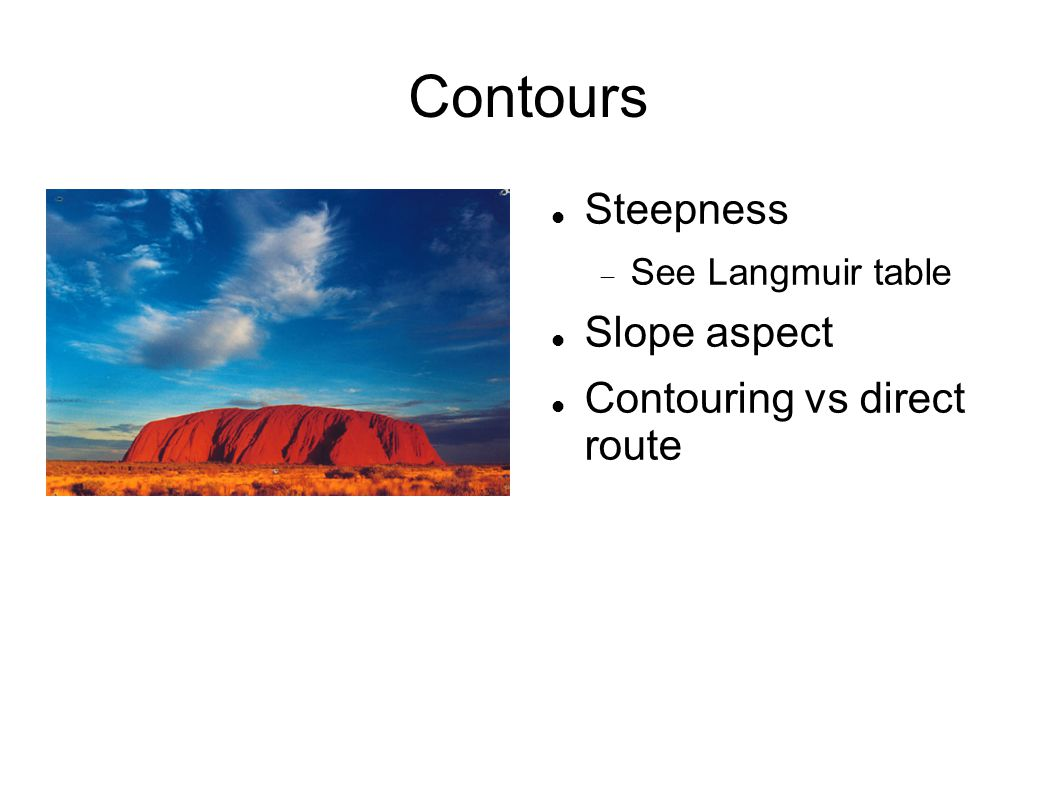 Contours Steepness  See Langmuir table Slope aspect Contouring vs direct route