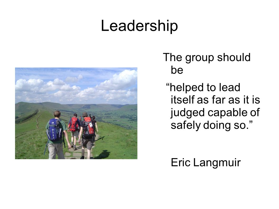 "Leadership The group should be ""helped to lead itself as far as it is judged capable of safely doing so."" Eric Langmuir"