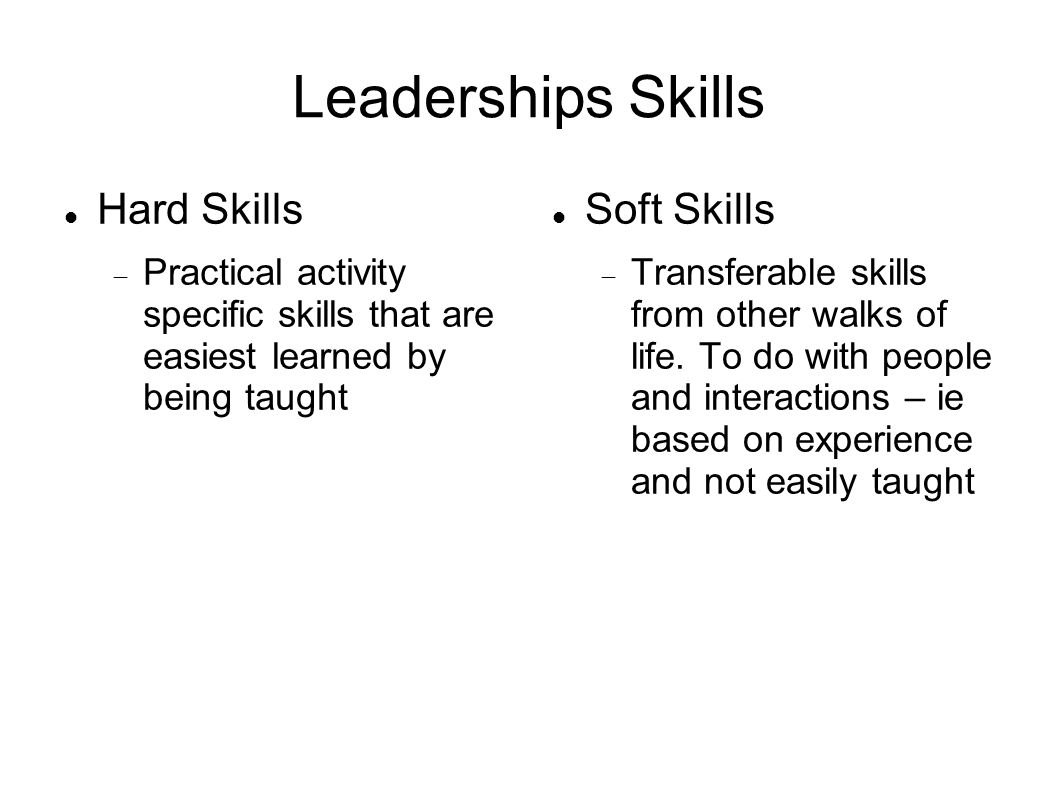 Leaderships Skills Hard Skills  Practical activity specific skills that are easiest learned by being taught Soft Skills  Transferable skills from ot