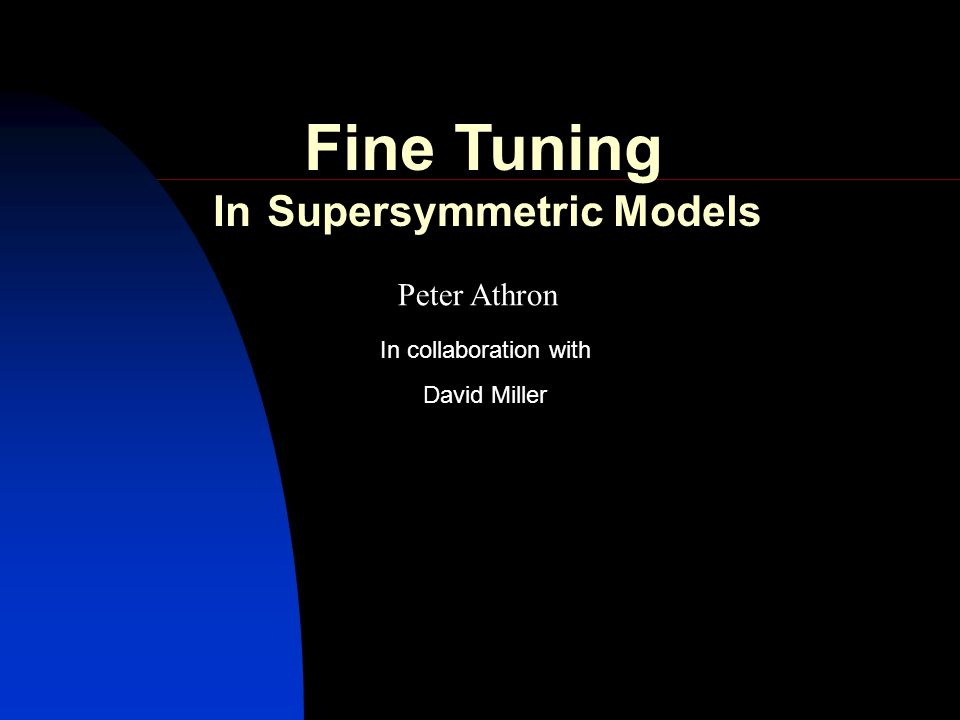 Peter Athron David Miller In collaboration with Fine Tuning In Supersymmetric Models
