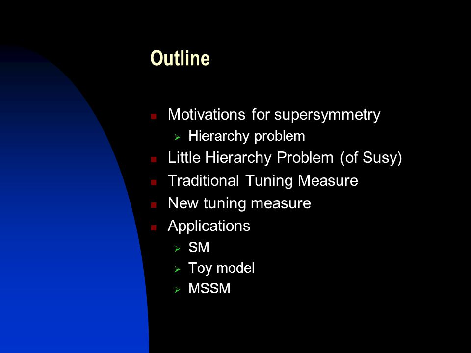Outline Motivations for supersymmetry  Hierarchy problem Little Hierarchy Problem (of Susy) Traditional Tuning Measure New tuning measure Application