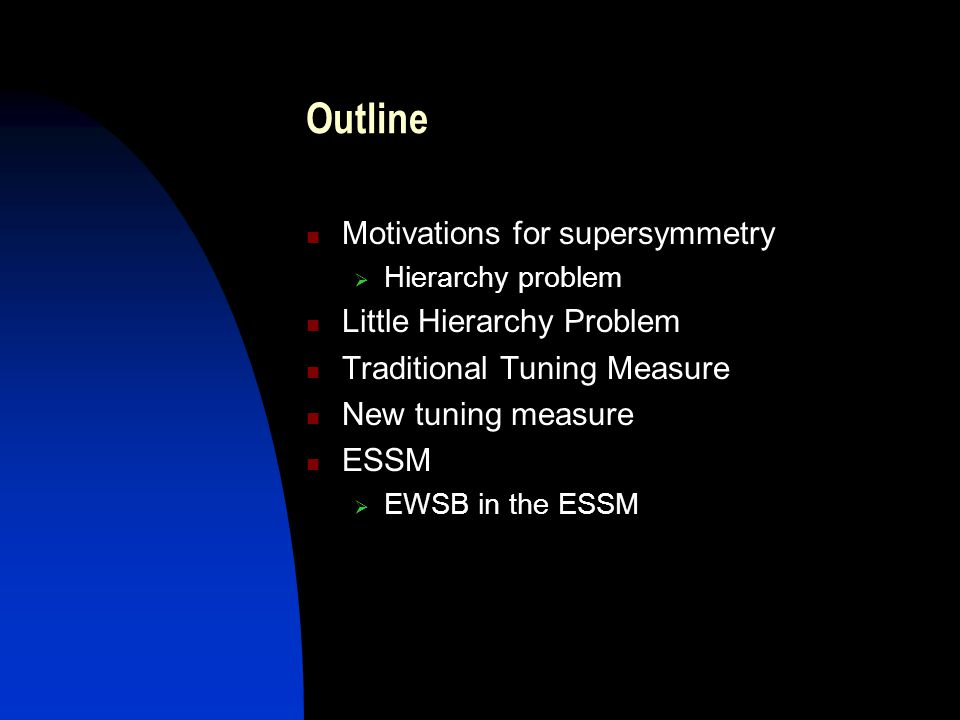 Outline Motivations for supersymmetry  Hierarchy problem Little Hierarchy Problem Traditional Tuning Measure New tuning measure ESSM  EWSB in the ES
