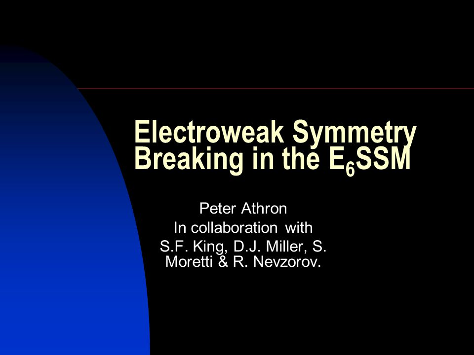 Electroweak Symmetry Breaking in the E 6 SSM Peter Athron In collaboration with S.F. King, D.J. Miller, S. Moretti & R. Nevzorov.