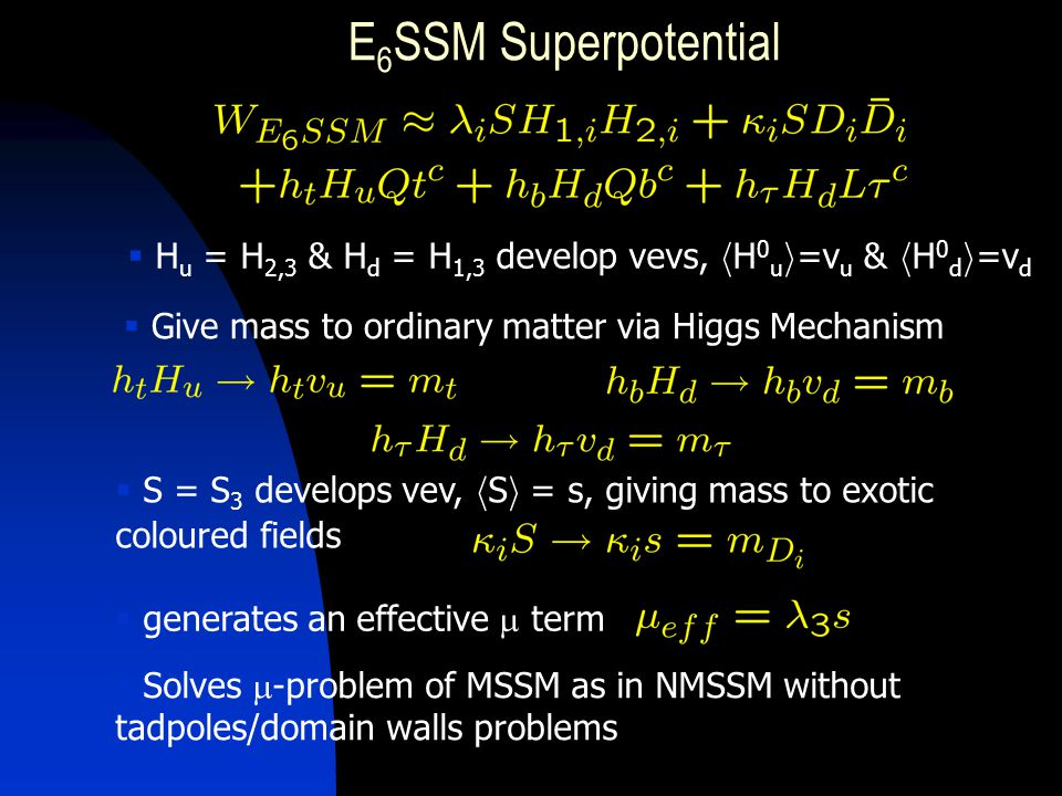 E 6 SSM Superpotential  S = S 3 develops vev, h S i = s, giving mass to exotic coloured fields  H u = H 2,3 & H d = H 1,3 develop vevs, h H 0 u i =v