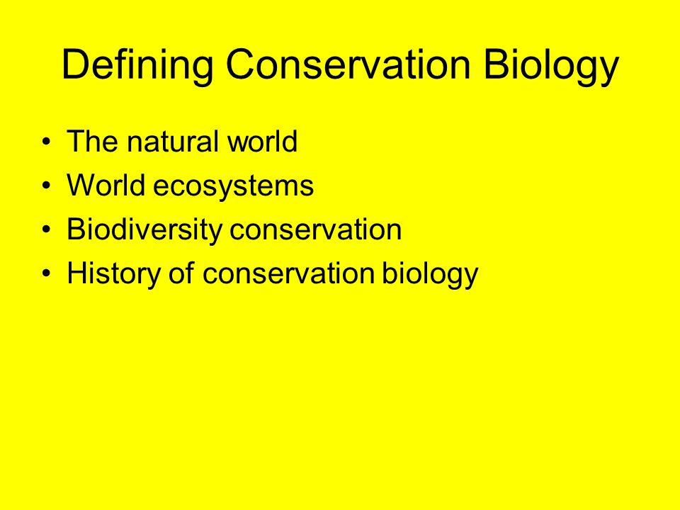 Defining Conservation Biology The natural world World ecosystems Biodiversity conservation History of conservation biology