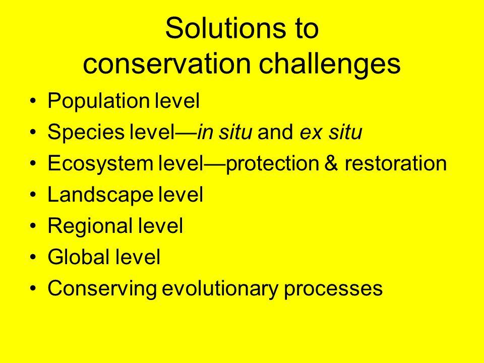 Solutions to conservation challenges Population level Species level—in situ and ex situ Ecosystem level—protection & restoration Landscape level Regio