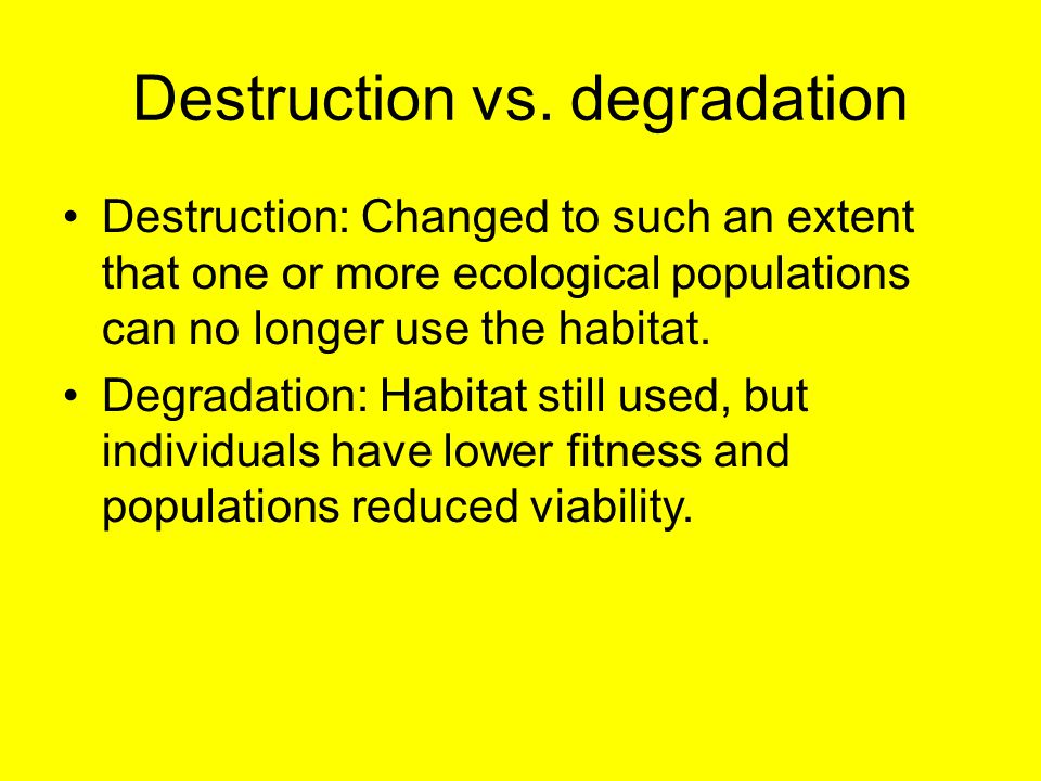 Destruction vs. degradation Destruction: Changed to such an extent that one or more ecological populations can no longer use the habitat. Degradation: