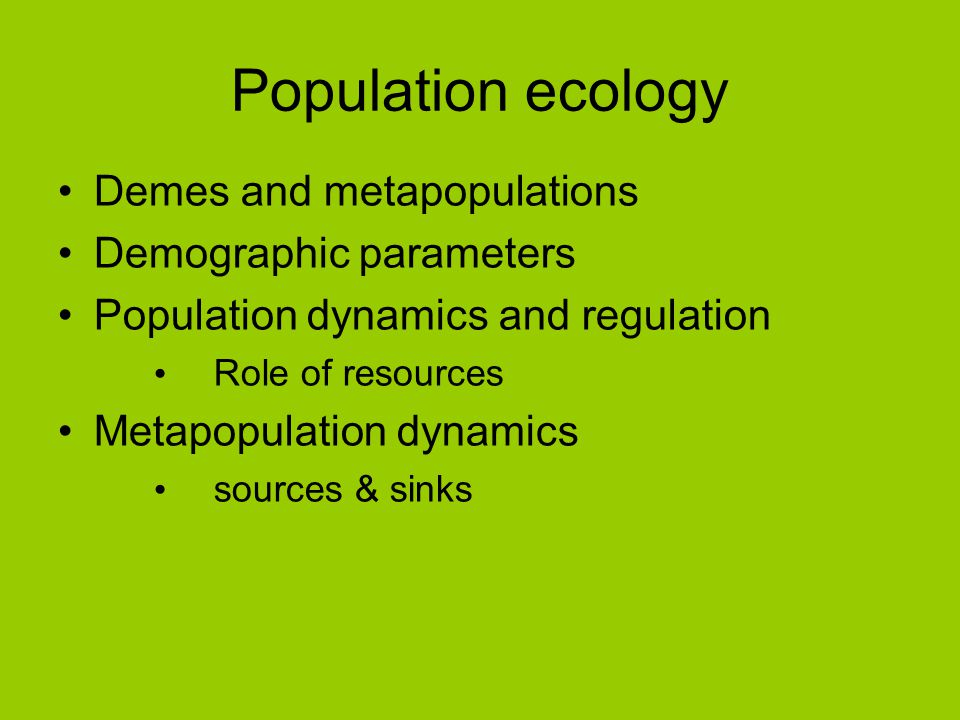 Population ecology Demes and metapopulations Demographic parameters Population dynamics and regulation Role of resources Metapopulation dynamics sourc