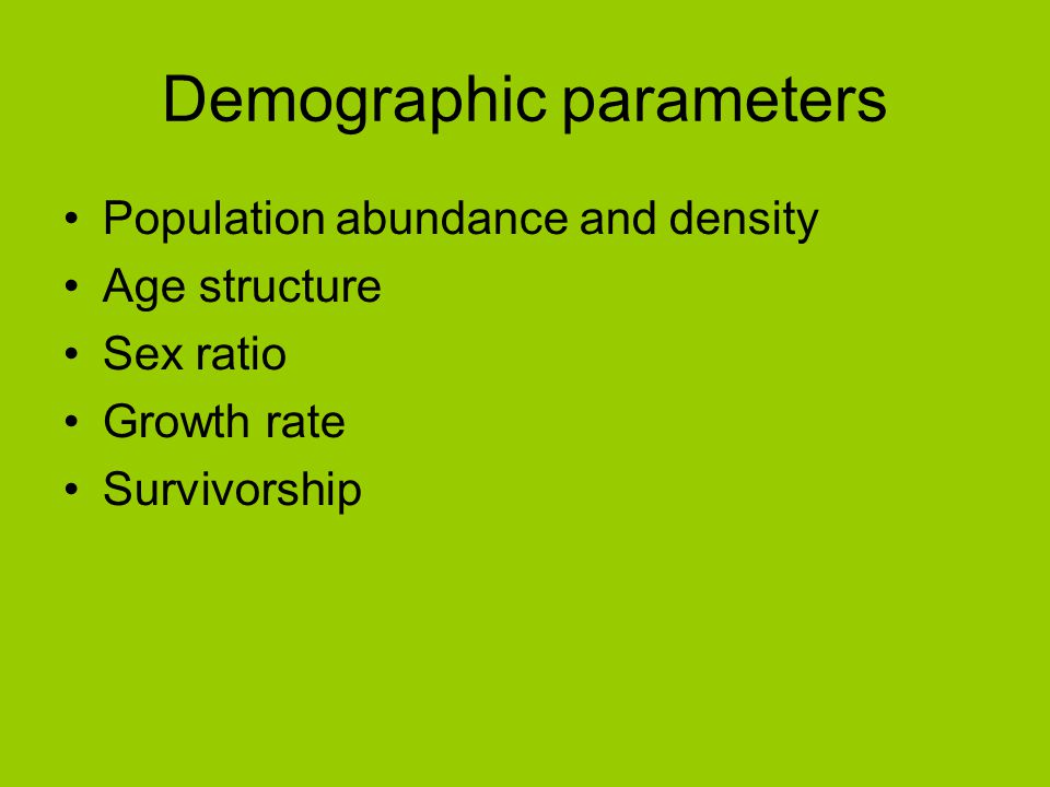 Demographic parameters Population abundance and density Age structure Sex ratio Growth rate Survivorship