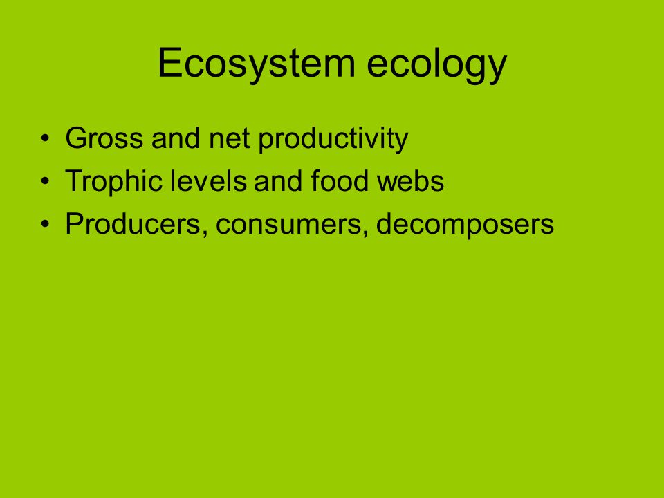 Ecosystem ecology Gross and net productivity Trophic levels and food webs Producers, consumers, decomposers