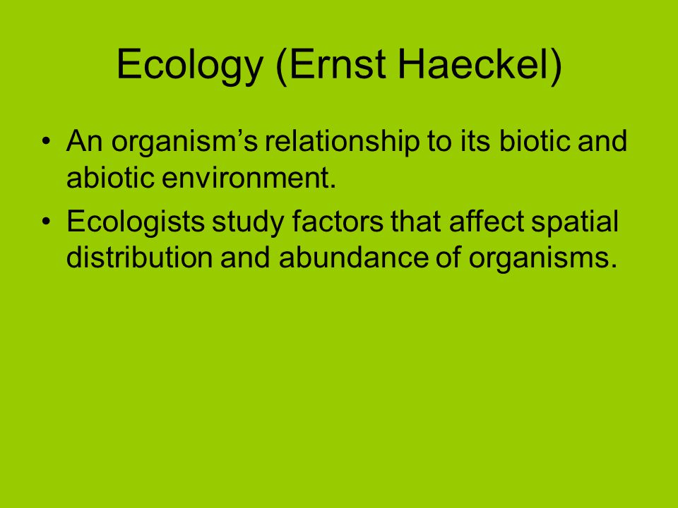 Ecology (Ernst Haeckel) An organism's relationship to its biotic and abiotic environment. Ecologists study factors that affect spatial distribution an