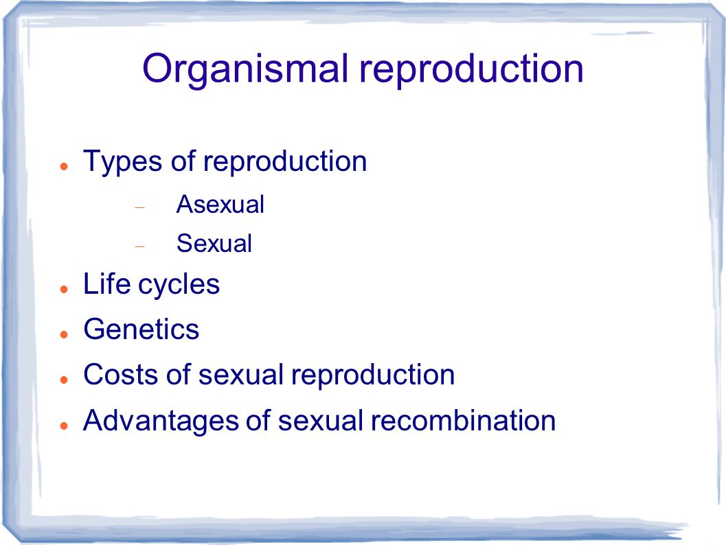 Organismal reproduction Types of reproduction  Asexual  Sexual Life cycles Genetics Costs of sexual reproduction Advantages of sexual recombination