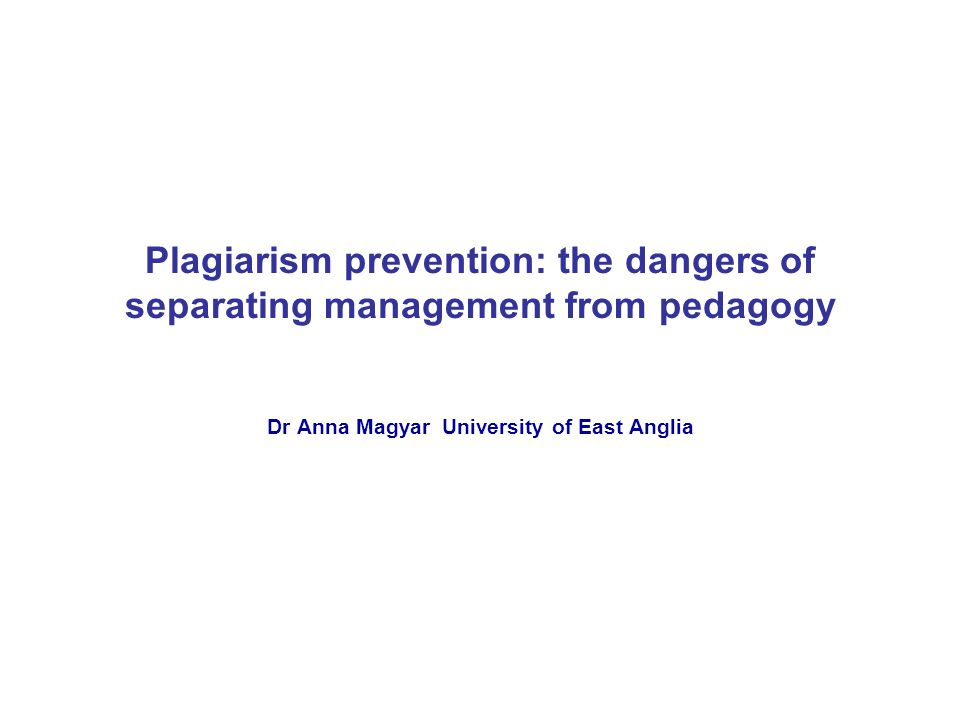 Plagiarism prevention: the dangers of separating management from pedagogy Dr Anna Magyar University of East Anglia