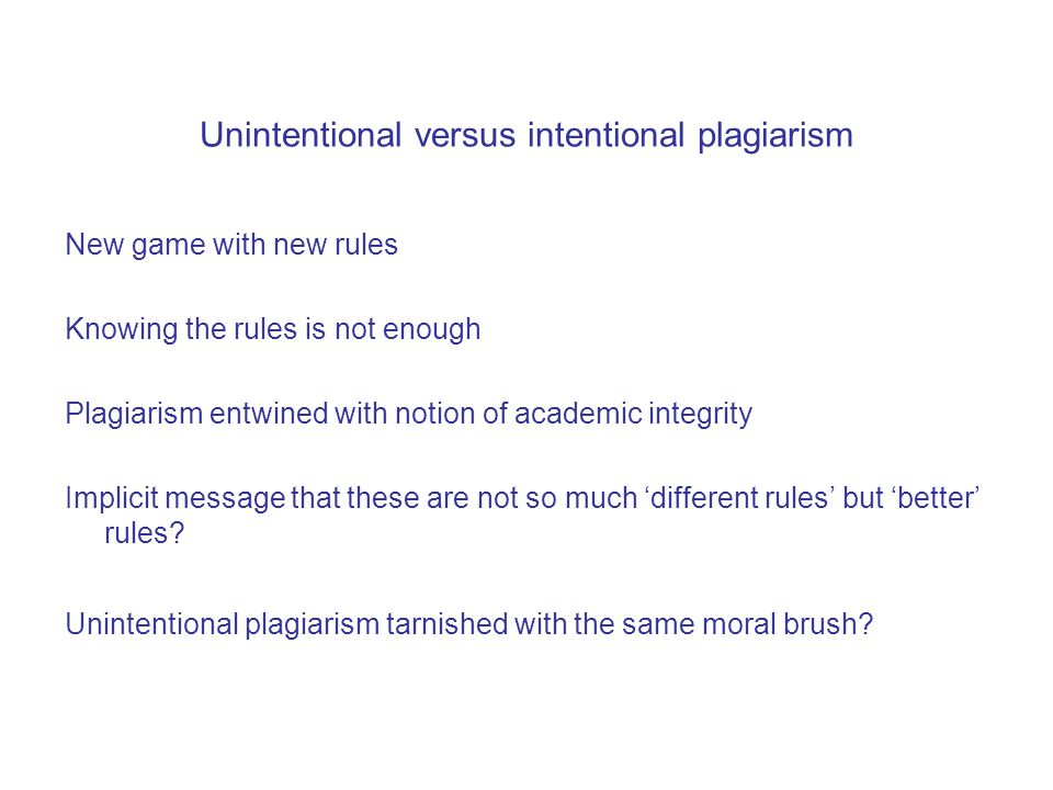 Unintentional versus intentional plagiarism New game with new rules Knowing the rules is not enough Plagiarism entwined with notion of academic integrity Implicit message that these are not so much 'different rules' but 'better' rules.