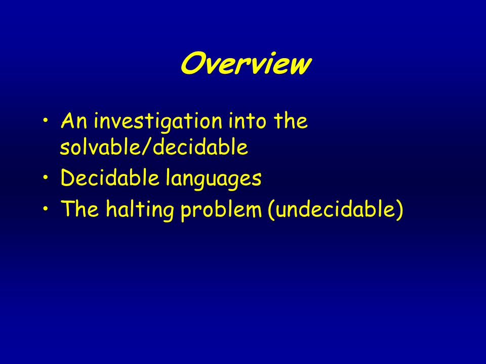Overview An investigation into the solvable/decidable Decidable languages The halting problem (undecidable)