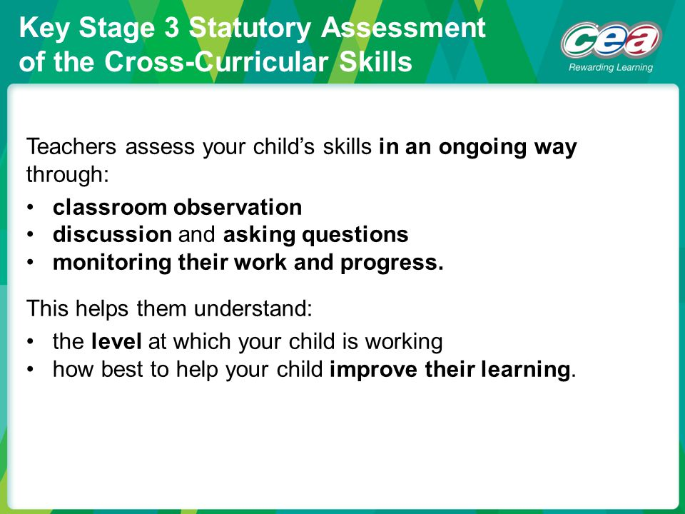 Key Stage 3 Statutory Assessment of the Cross-Curricular Skills Teachers assess your child's skills in an ongoing way through: classroom observation d