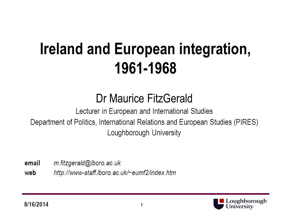1 8/16/2014 Ireland and European integration, 1961-1968 Dr Maurice FitzGerald Lecturer in European and International Studies Department of Politics, International Relations and European Studies (PIRES) Loughborough University email m.fitzgerald@lboro.ac.uk web http://www-staff.lboro.ac.uk/~eumf2/index.htm