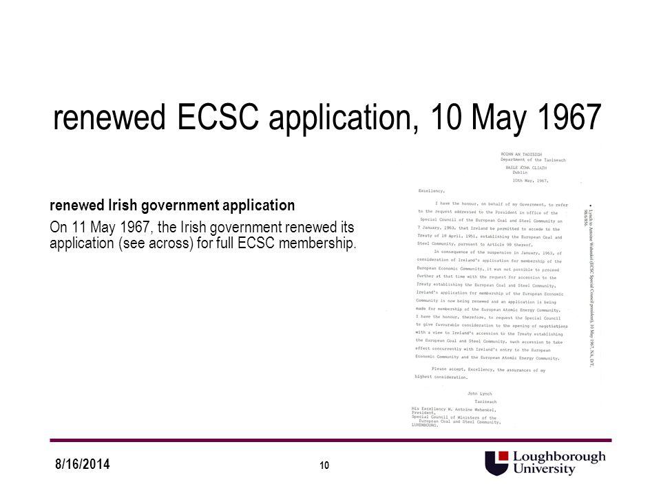 10 8/16/2014 renewed ECSC application, 10 May 1967 renewed Irish government application On 11 May 1967, the Irish government renewed its application (see across) for full ECSC membership.