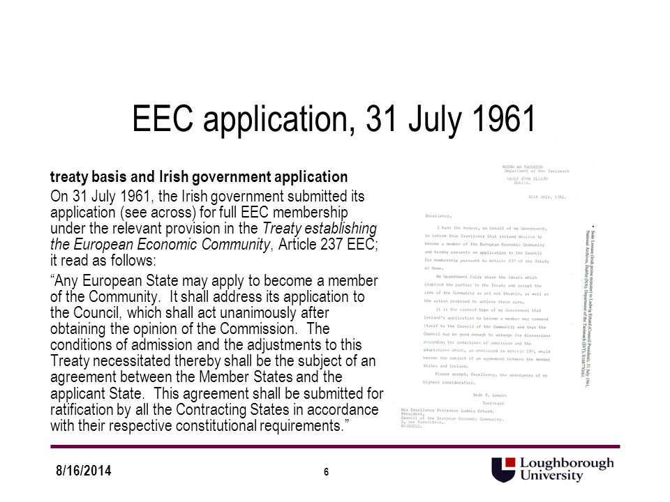 6 8/16/2014 EEC application, 31 July 1961 treaty basis and Irish government application On 31 July 1961, the Irish government submitted its application (see across) for full EEC membership under the relevant provision in the Treaty establishing the European Economic Community, Article 237 EEC; it read as follows: Any European State may apply to become a member of the Community.