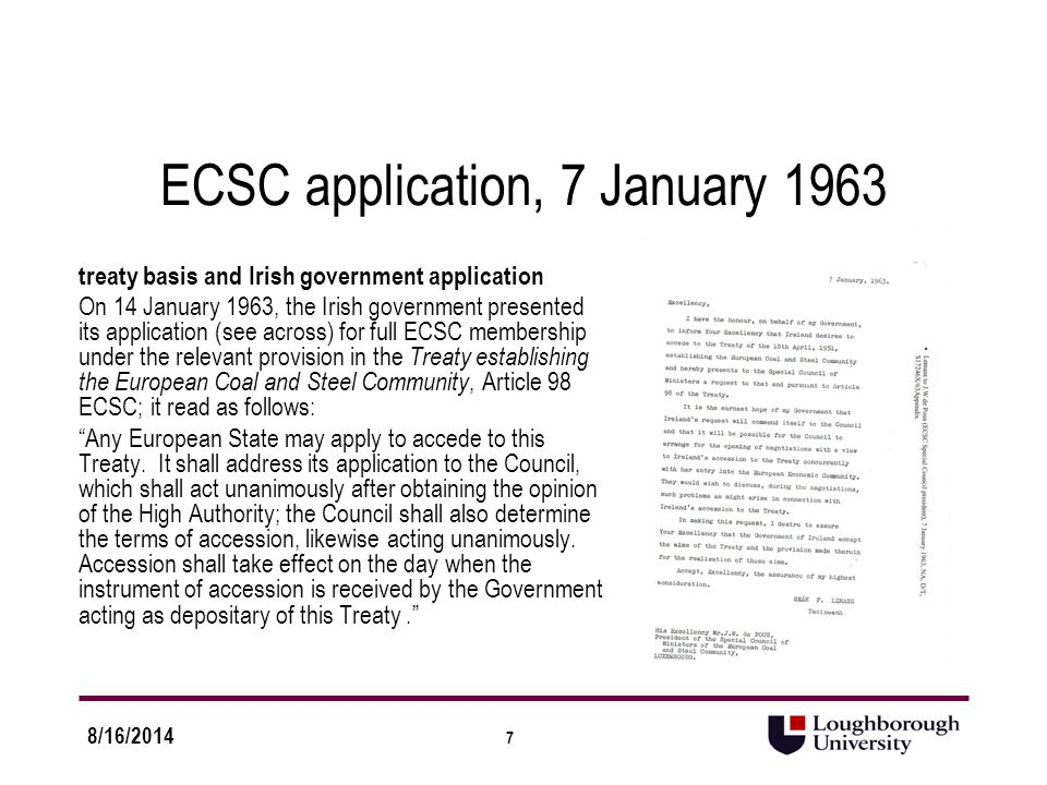 7 8/16/2014 ECSC application, 7 January 1963 treaty basis and Irish government application On 14 January 1963, the Irish government presented its application (see across) for full ECSC membership under the relevant provision in the Treaty establishing the European Coal and Steel Community, Article 98 ECSC; it read as follows: Any European State may apply to accede to this Treaty.