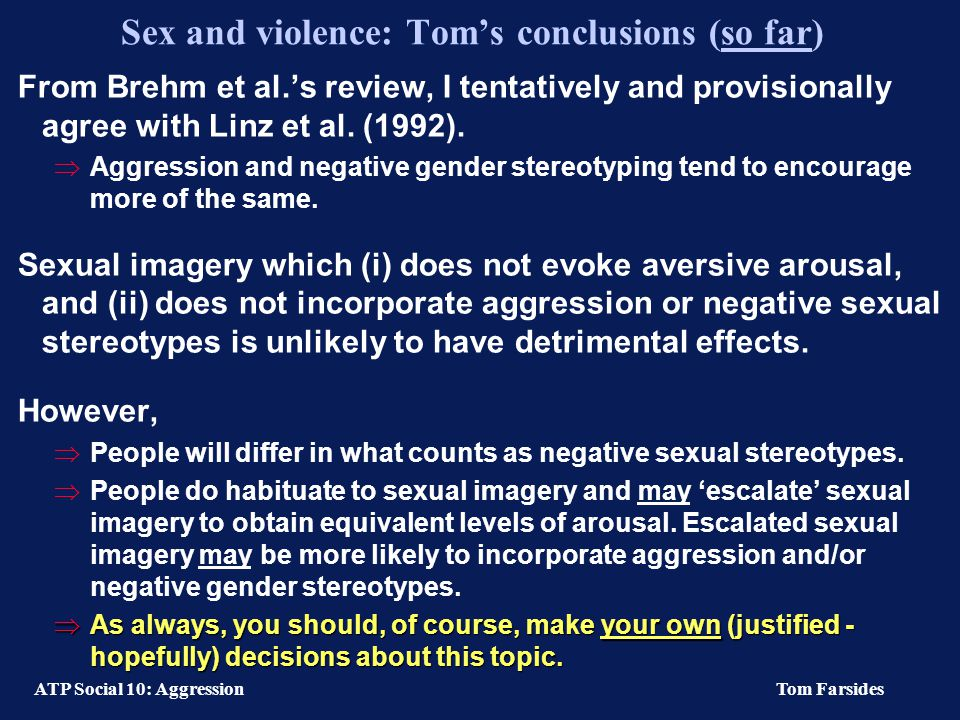 ATP Social 10: Aggression Tom Farsides Sex and violence (3): Violent sexual imagery Check & Guloien (1989)  Male participants who viewed pornography trivialising rape reported a greater willingness to force women to do something sexual against her will, and rape if guaranteed not to be caught.
