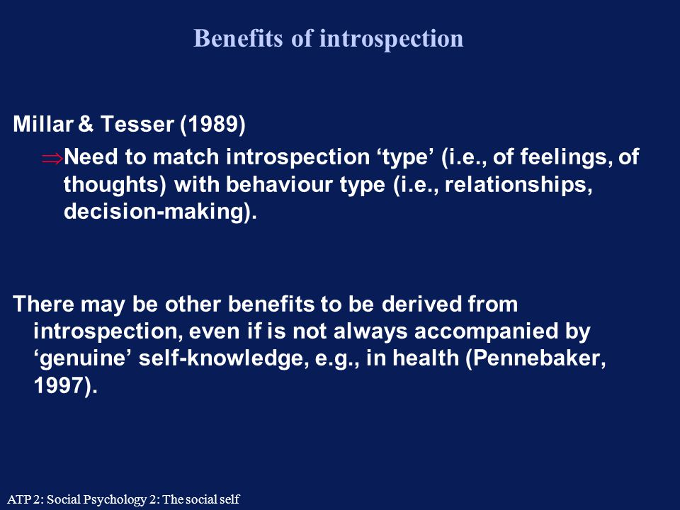 ATP 2: Social Psychology 2: The social self Self-assessment: The perils of introspection Nisbett & Wilson (1977)  People often cannot explain the causes and correlates of their own behaviour.