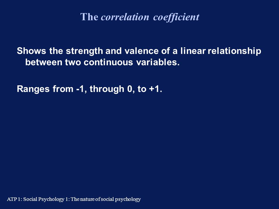 ATP 1: Social Psychology 1: The nature of social psychology Correlational research Correlation assesses the linear relationship between two variables.