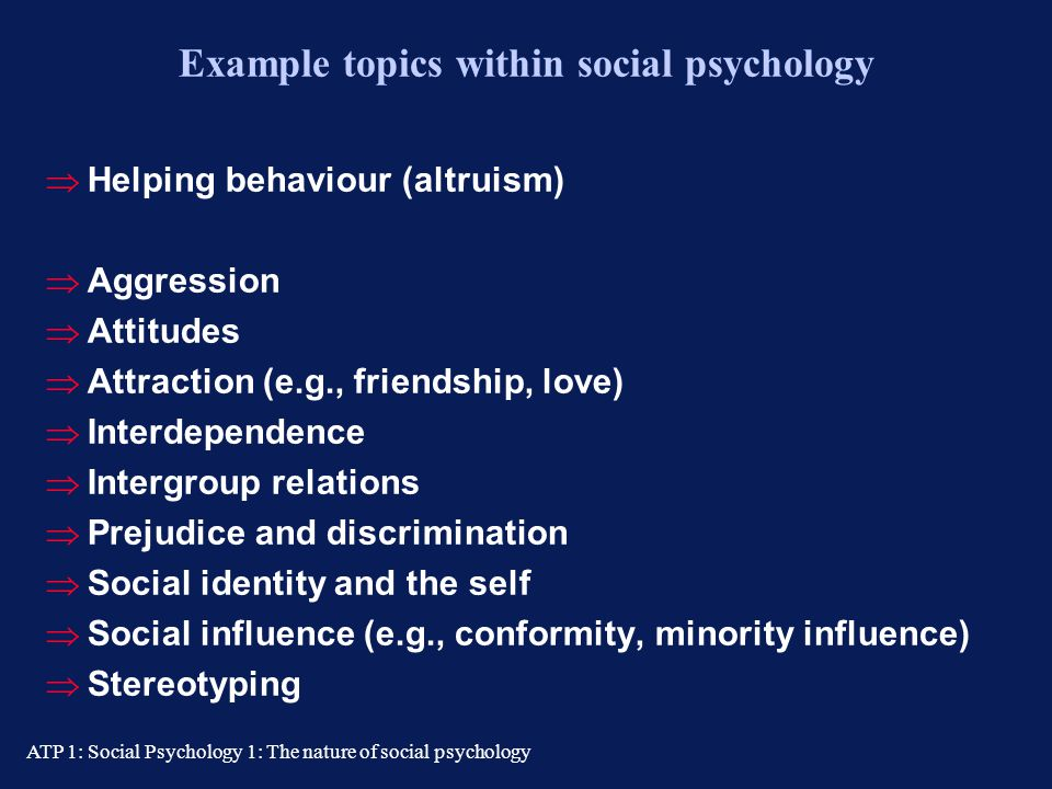 "ATP 1: Social Psychology 1: The nature of social psychology Section 2: What social psychology is ""The scientific study of the reciprocal influence of"
