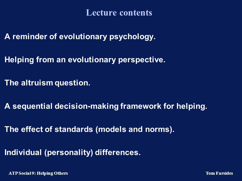 ATP Social 9: Helping Others Tom Farsides Lecture contents A reminder of evolutionary psychology.