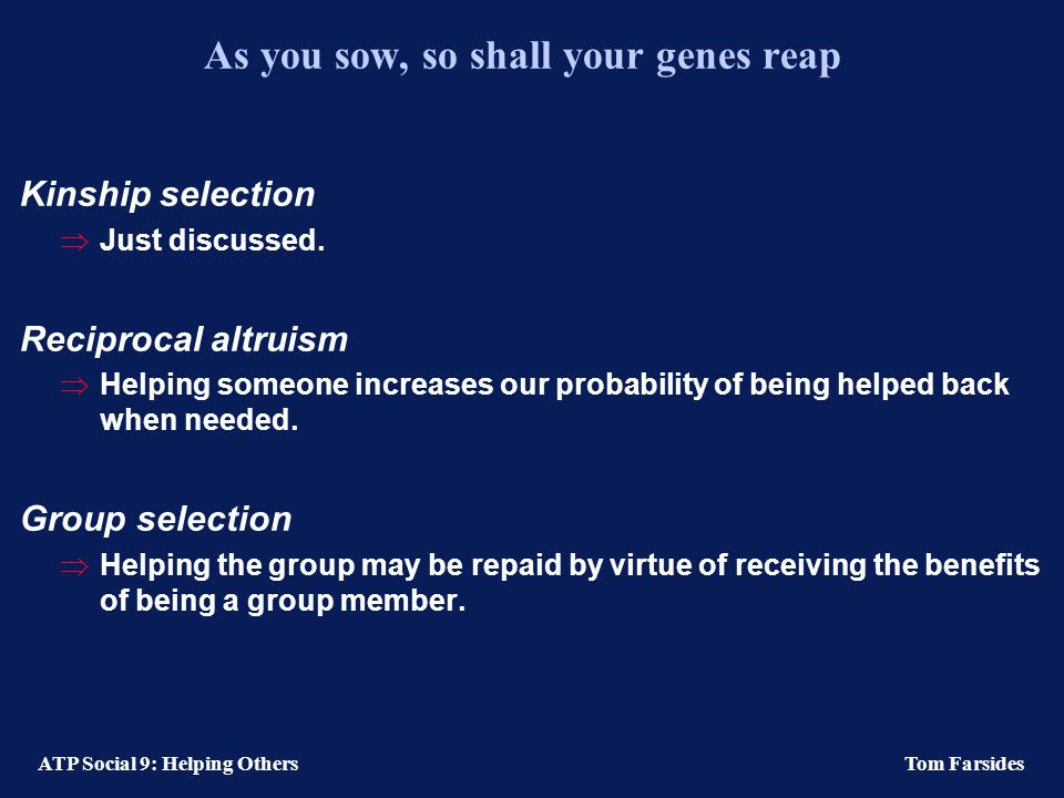 ATP Social 9: Helping Others Tom Farsides As you sow, so shall your genes reap Kinship selection  Just discussed.