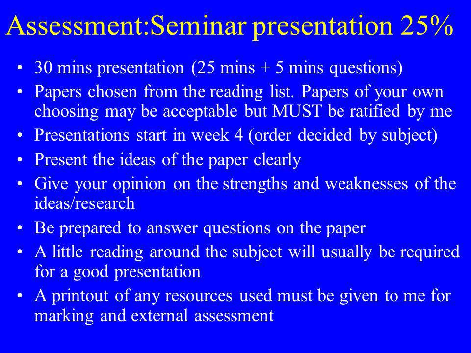 Assessment:Seminar presentation 25% 30 mins presentation (25 mins + 5 mins questions) Papers chosen from the reading list.