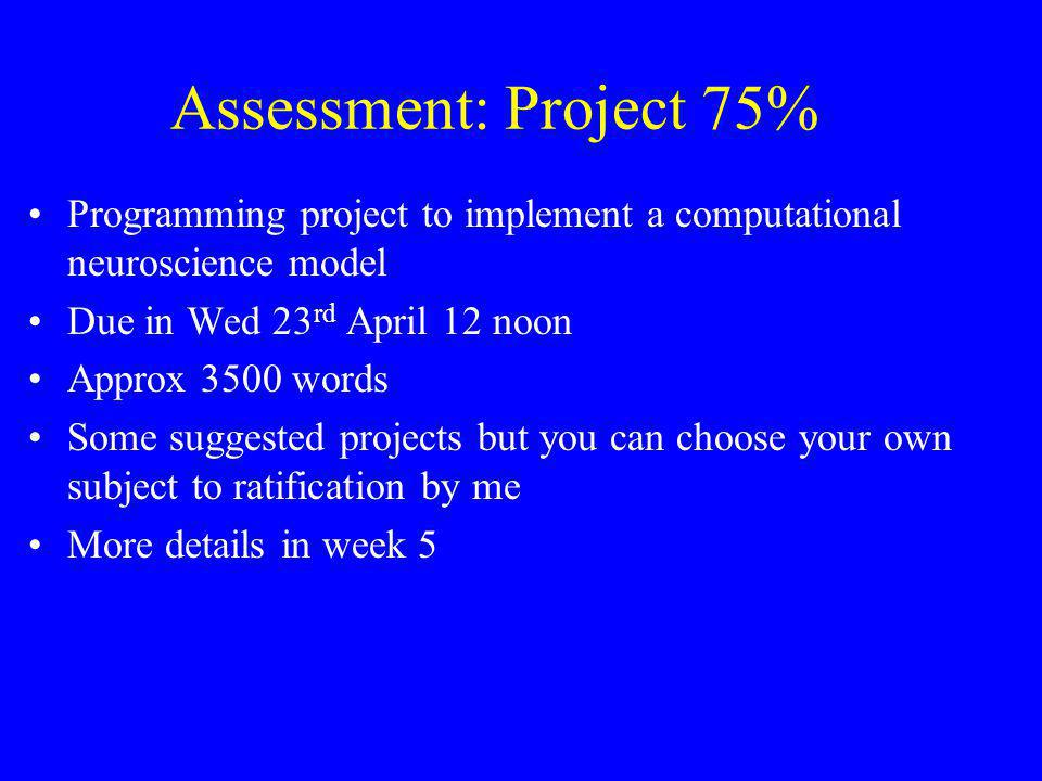 Assessment: Project 75% Programming project to implement a computational neuroscience model Due in Wed 23 rd April 12 noon Approx 3500 words Some sugg