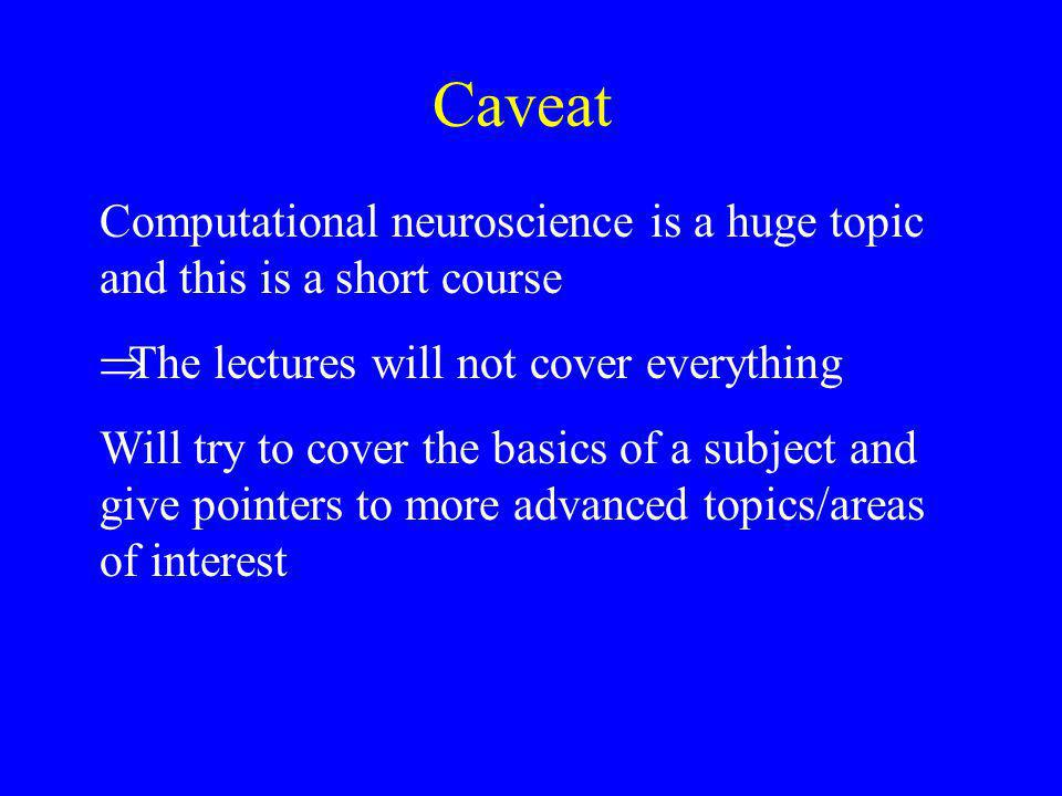 Computational neuroscience is a huge topic and this is a short course  The lectures will not cover everything Will try to cover the basics of a subject and give pointers to more advanced topics/areas of interest Caveat
