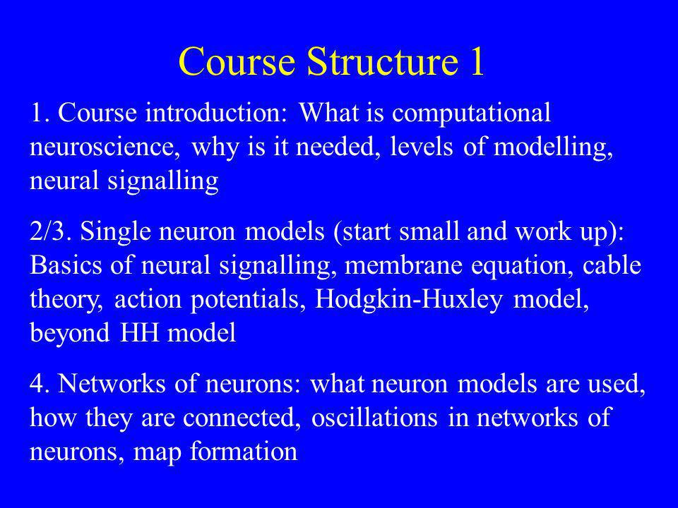 Course Structure 1 1. Course introduction: What is computational neuroscience, why is it needed, levels of modelling, neural signalling 2/3. Single ne