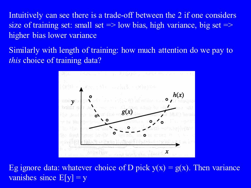 Intuitively can see there is a trade-off between the 2 if one considers size of training set: small set => low bias, high variance, big set => higher bias lower variance Similarly with length of training: how much attention do we pay to this choice of training data.