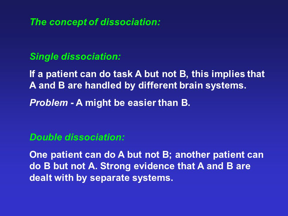 The concept of dissociation: Single dissociation: If a patient can do task A but not B, this implies that A and B are handled by different brain systems.
