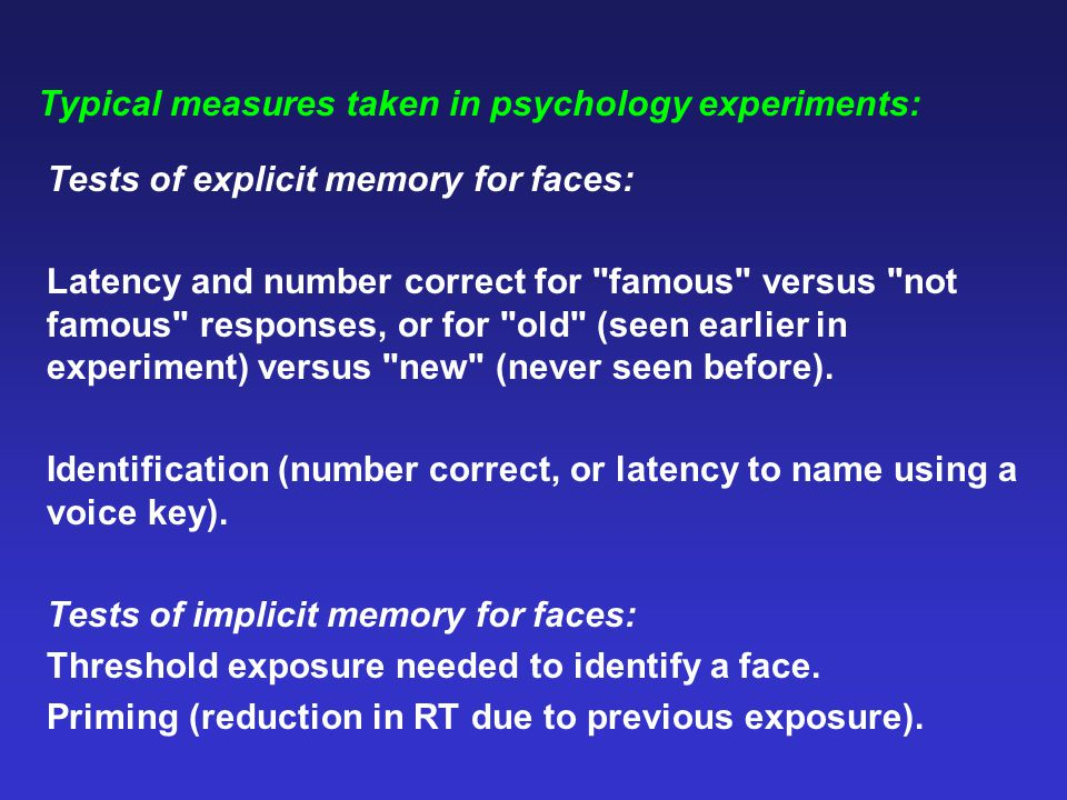 Typical measures taken in psychology experiments: Tests of explicit memory for faces: Latency and number correct for famous versus not famous responses, or for old (seen earlier in experiment) versus new (never seen before).