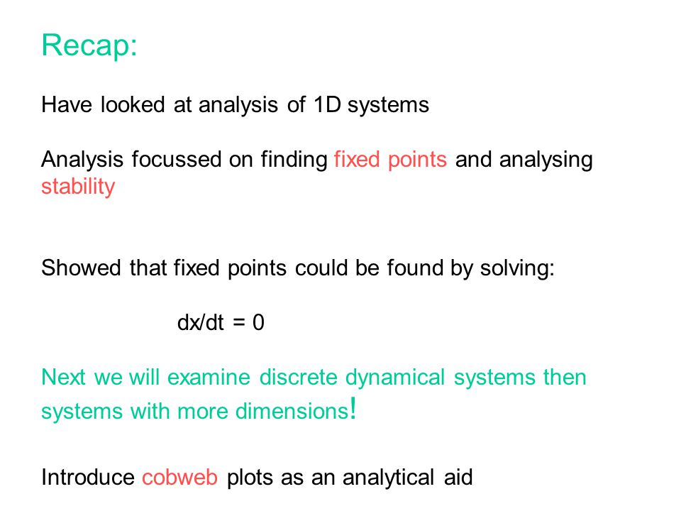 Recap: Have looked at analysis of 1D systems Analysis focussed on finding fixed points and analysing stability Showed that fixed points could be found