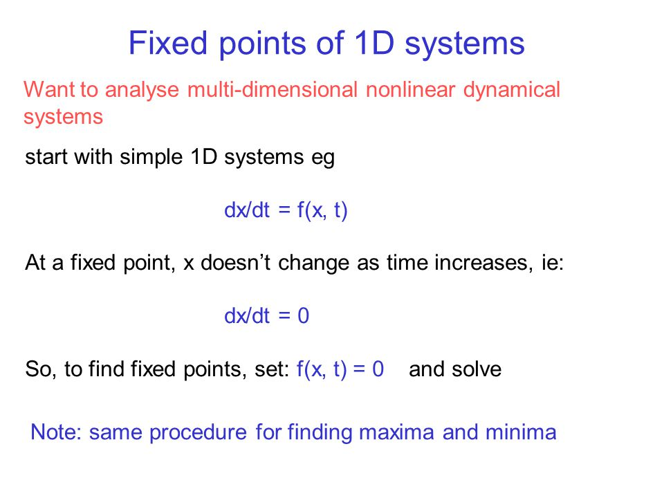 Fixed points of 1D systems Want to analyse multi-dimensional nonlinear dynamical systems start with simple 1D systems eg dx/dt = f(x, t) At a fixed po