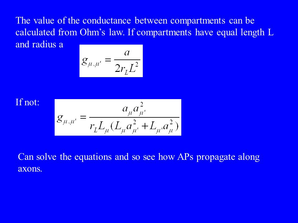 The value of the conductance between compartments can be calculated from Ohm's law. If compartments have equal length L and radius a If not: Can solve