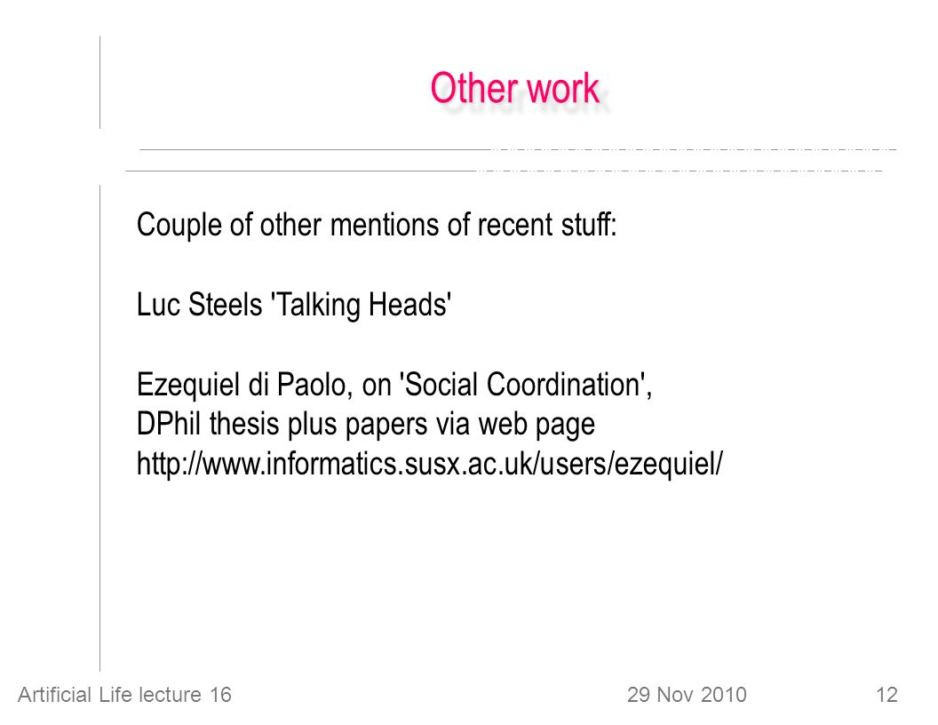 29 Nov 2010Artificial Life lecture 1612 Other work Couple of other mentions of recent stuff: Luc Steels Talking Heads Ezequiel di Paolo, on Social Coordination , DPhil thesis plus papers via web page http://www.informatics.susx.ac.uk/users/ezequiel/