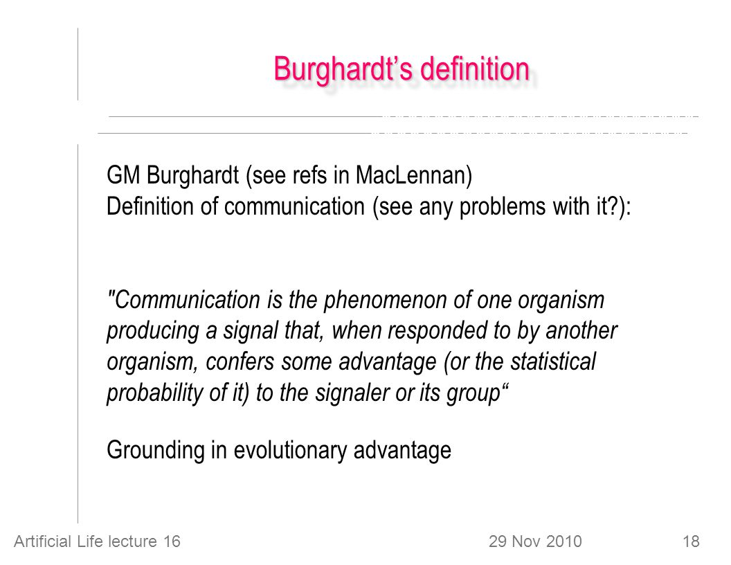 29 Nov 2010Artificial Life lecture 1618 Burghardt's definition GM Burghardt (see refs in MacLennan) Definition of communication (see any problems with it ): Communication is the phenomenon of one organism producing a signal that, when responded to by another organism, confers some advantage (or the statistical probability of it) to the signaler or its group Grounding in evolutionary advantage