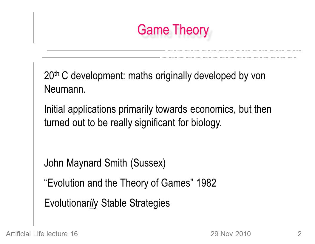 29 Nov 2010Artificial Life lecture 162 Game Theory 20 th C development: maths originally developed by von Neumann.