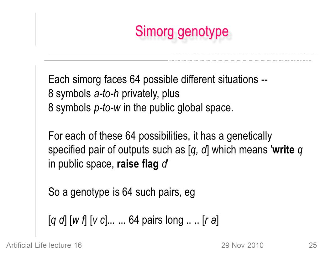 29 Nov 2010Artificial Life lecture 1625 Simorg genotype Each simorg faces 64 possible different situations -- 8 symbols a-to-h privately, plus 8 symbols p-to-w in the public global space.