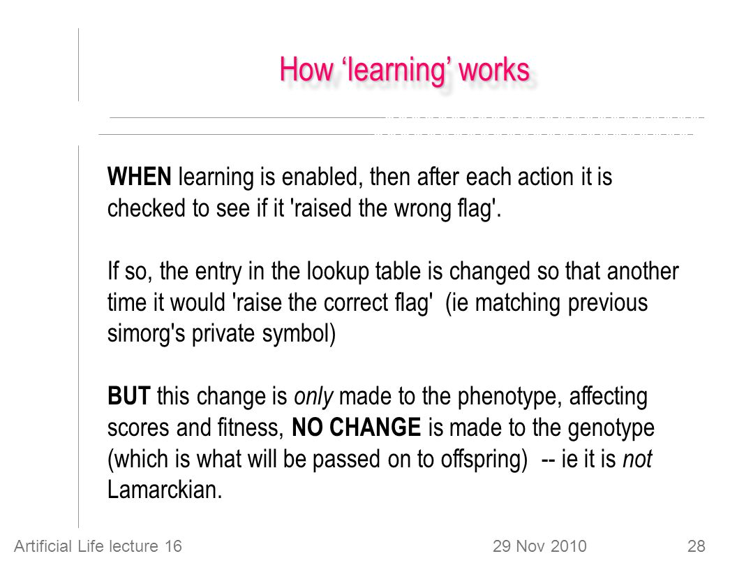 29 Nov 2010Artificial Life lecture 1628 How 'learning' works WHEN learning is enabled, then after each action it is checked to see if it raised the wrong flag .