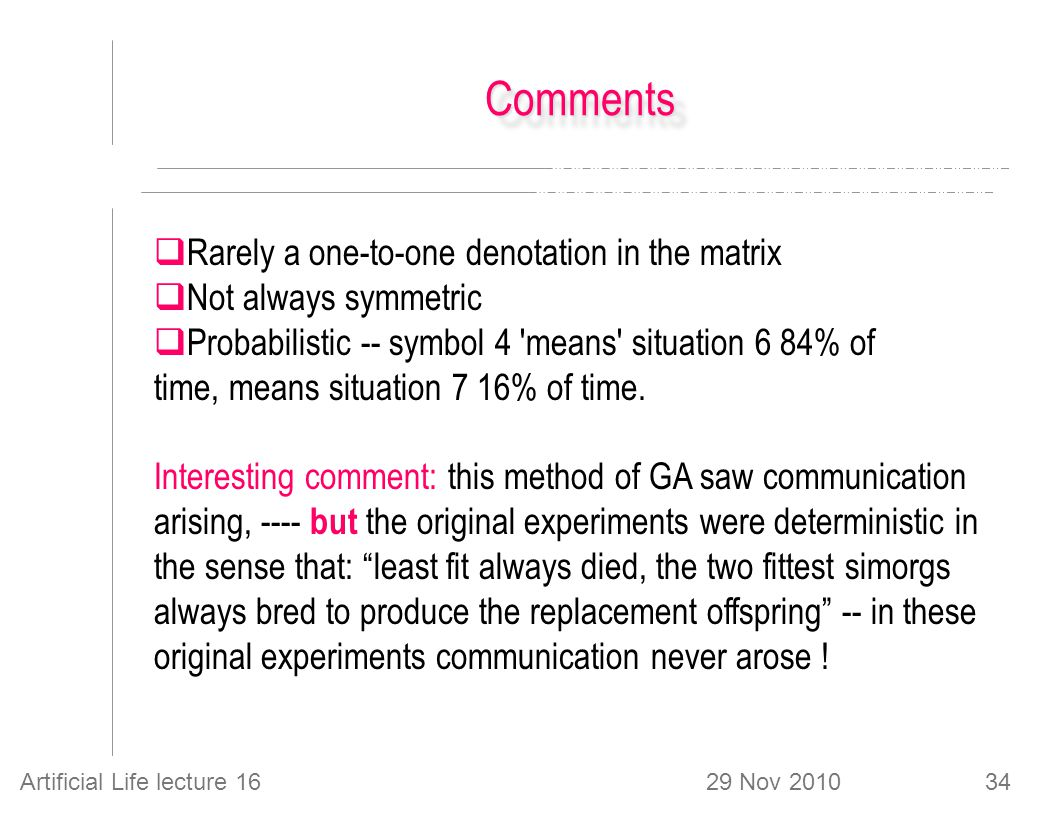 29 Nov 2010Artificial Life lecture 1634 CommentsComments  Rarely a one-to-one denotation in the matrix  Not always symmetric  Probabilistic -- symbol 4 means situation 6 84% of time, means situation 7 16% of time.