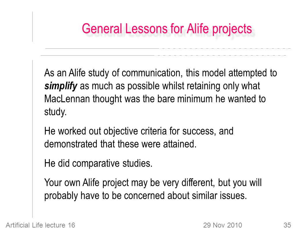 29 Nov 2010Artificial Life lecture 1635 General Lessons for Alife projects As an Alife study of communication, this model attempted to simplify as much as possible whilst retaining only what MacLennan thought was the bare minimum he wanted to study.